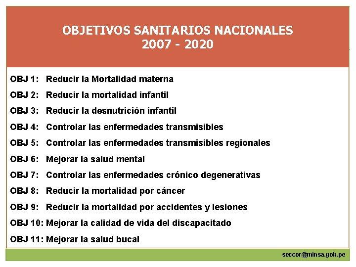 OBJETIVOS SANITARIOS NACIONALES 2007 - 2020 OBJ 1: Reducir la Mortalidad materna OBJ 2: