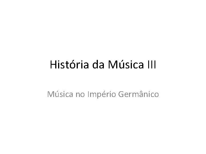 História da Música III Música no Império Germânico