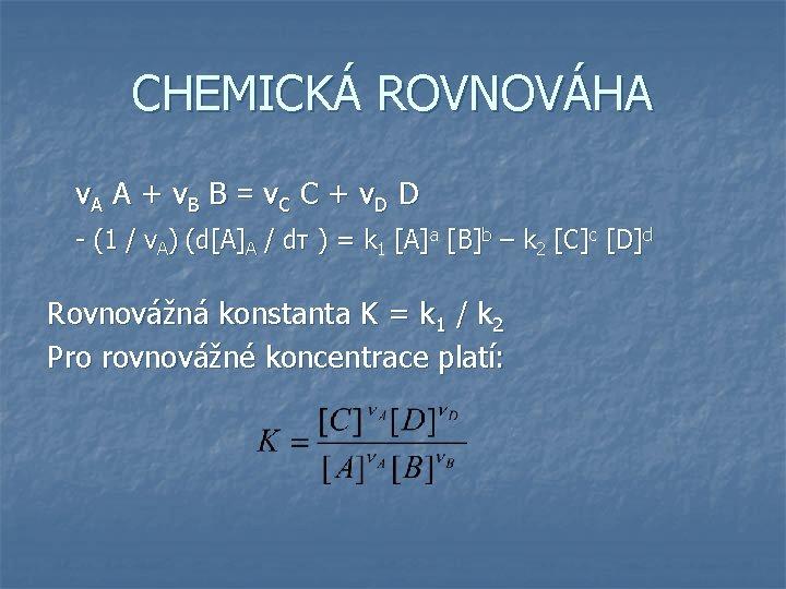 CHEMICKÁ ROVNOVÁHA νA A + νB B = νC C + νD D -