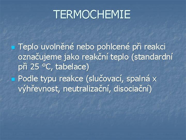 TERMOCHEMIE n n Teplo uvolněné nebo pohlcené při reakci označujeme jako reakční teplo (standardní