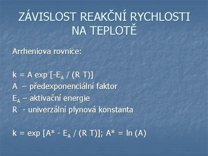 ZÁVISLOST REAKČNÍ RYCHLOSTI NA TEPLOTĚ Arrheniova rovnice: k = A exp [-EA / (R