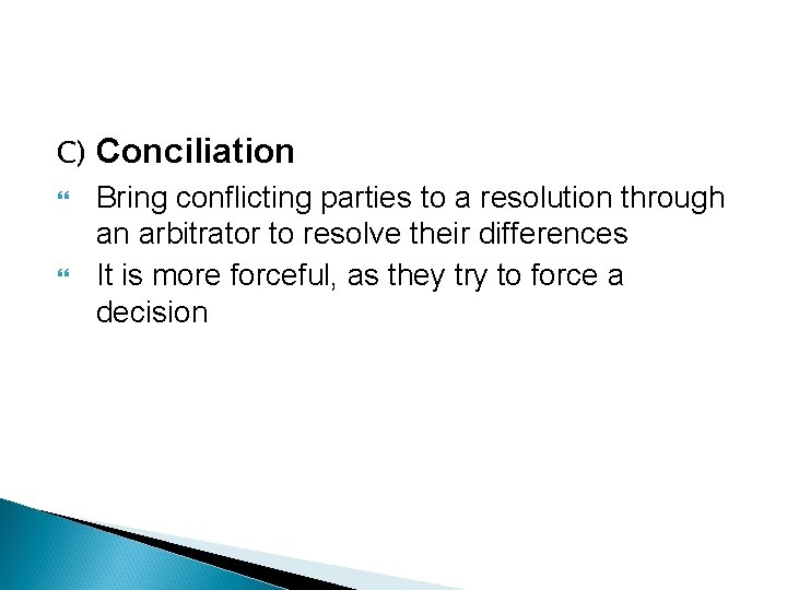 C) Conciliation Bring conflicting parties to a resolution through an arbitrator to resolve their