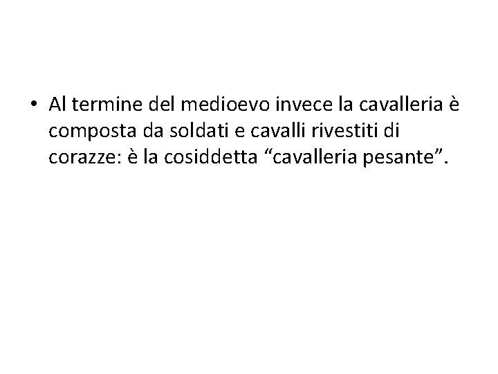 • Al termine del medioevo invece la cavalleria è composta da soldati e