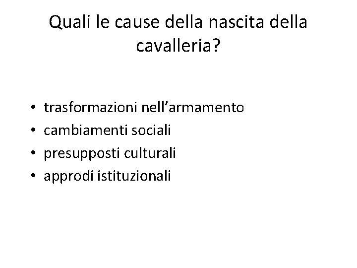 Quali le cause della nascita della cavalleria? • • trasformazioni nell'armamento cambiamenti sociali presupposti