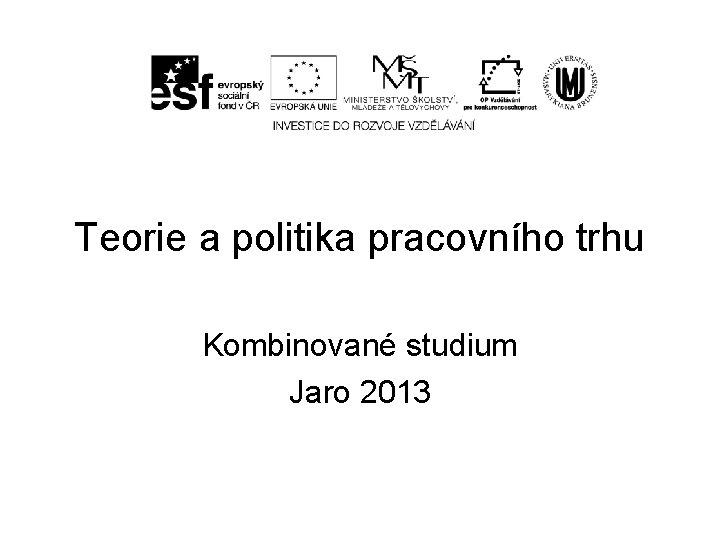 Teorie a politika pracovního trhu Kombinované studium Jaro 2013