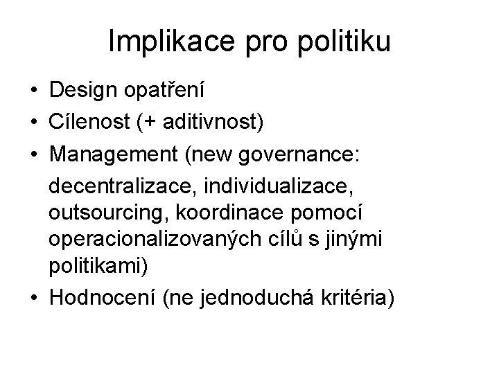 Implikace pro politiku • Design opatření • Cílenost (+ aditivnost) • Management (new governance: