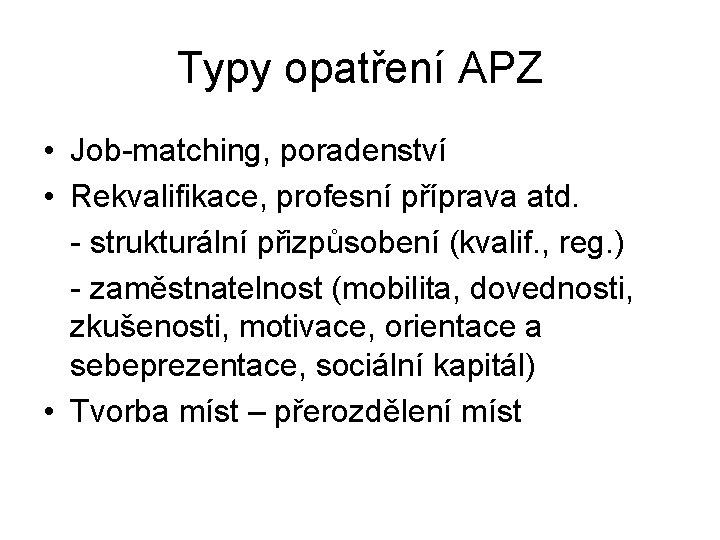 Typy opatření APZ • Job-matching, poradenství • Rekvalifikace, profesní příprava atd. - strukturální přizpůsobení