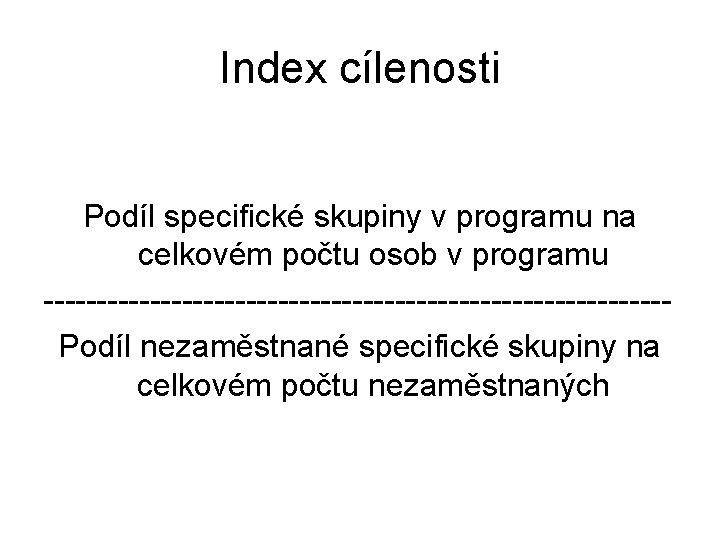 Index cílenosti Podíl specifické skupiny v programu na celkovém počtu osob v programu -----------------------------Podíl