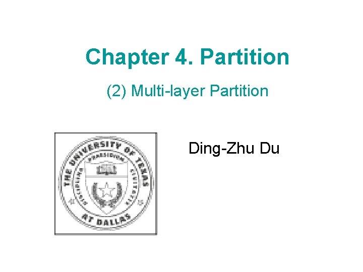 Chapter 4. Partition (2) Multi-layer Partition Ding-Zhu Du