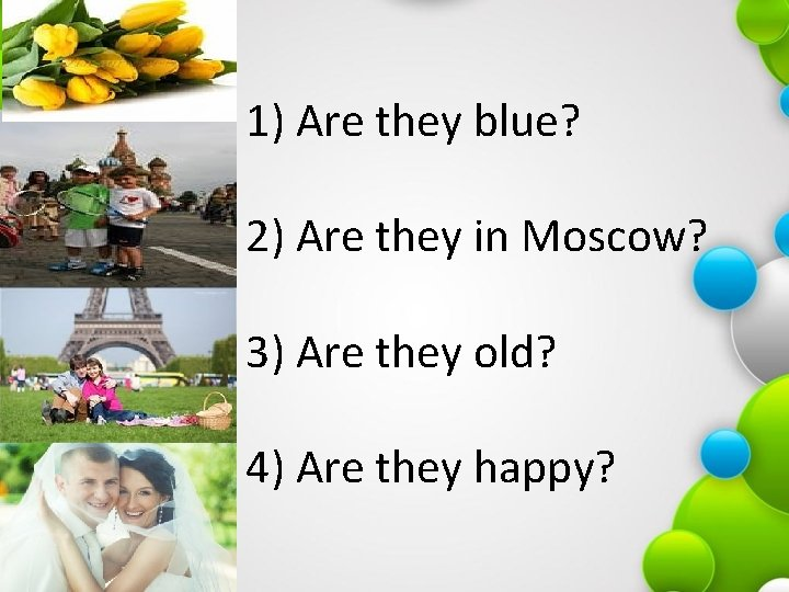 1) Are they blue? 2) Are they in Moscow? 3) Are they old? 4)