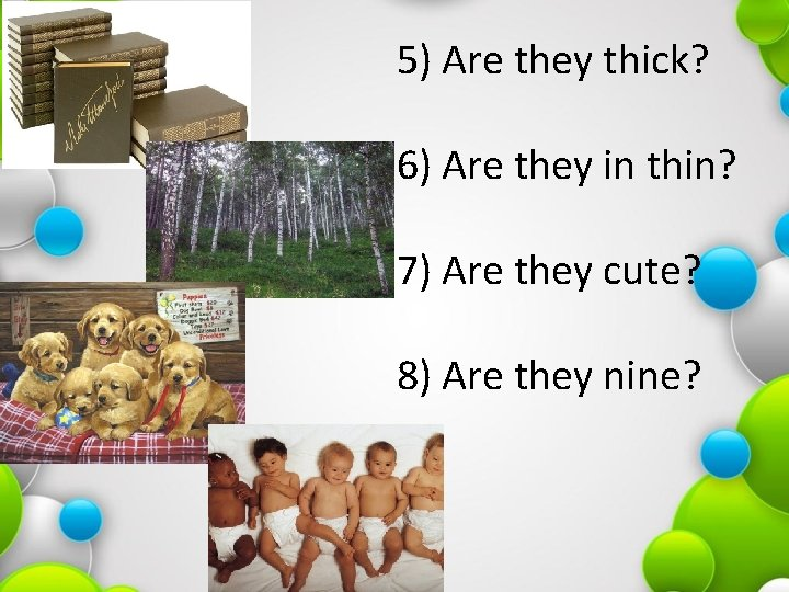 5) Are they thick? 6) Are they in thin? 7) Are they cute? 8)