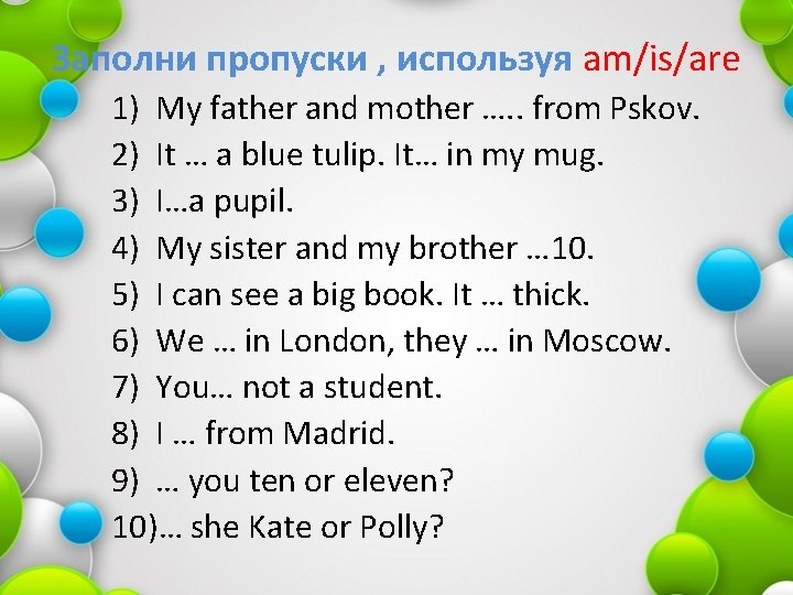 Заполни пропуски , используя am/is/are 1) My father and mother …. . from Pskov.