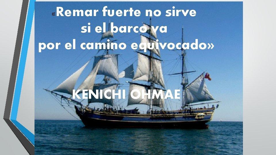 Remar fuerte no sirve si el barco va por el camino equivocado» « KENICHI