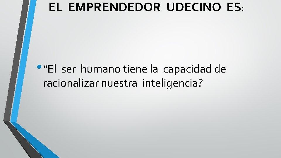 """EL EMPRENDEDOR UDECINO ES: • """"El ser humano tiene la capacidad de racionalizar nuestra"""