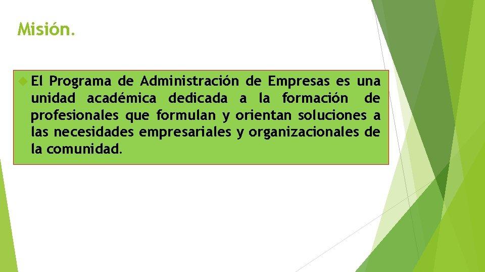 Misión. El Programa de Administración de Empresas es una unidad académica dedicada a la