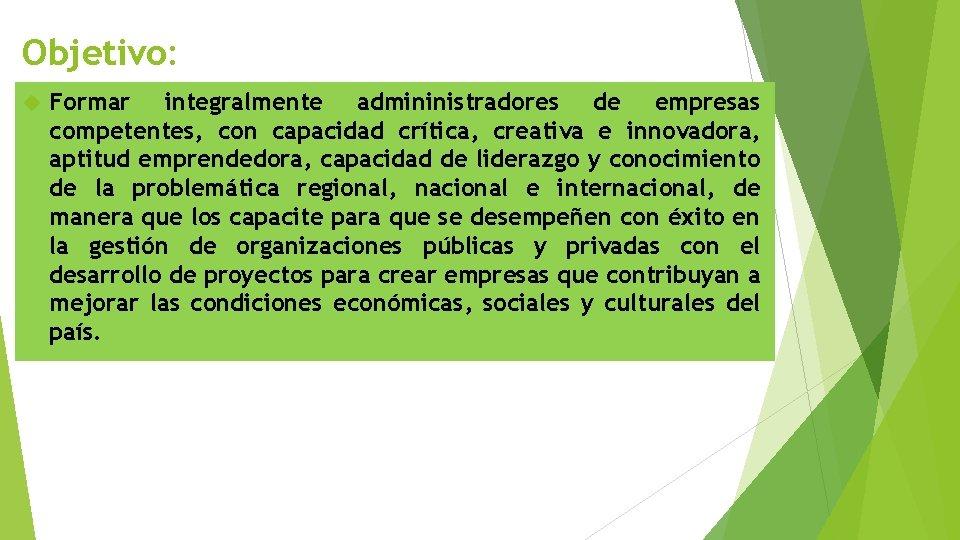 Objetivo: Formar integralmente admininistradores de empresas competentes, con capacidad crítica, creativa e innovadora, aptitud