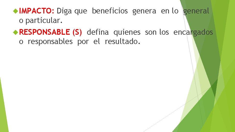 IMPACTO: Diga que beneficios genera en lo general o particular. RESPONSABLE (S) defina