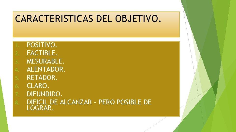 CARACTERISTICAS DEL OBJETIVO. 1. 2. 3. 4. 5. 6. 7. 8. POSITIVO. FACTIBLE. MESURABLE.