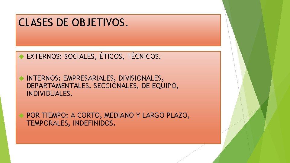 CLASES DE OBJETIVOS. EXTERNOS: SOCIALES, ÉTICOS, TÉCNICOS. INTERNOS: EMPRESARIALES, DIVISIONALES, DEPARTAMENTALES, SECCIONALES, DE EQUIPO,