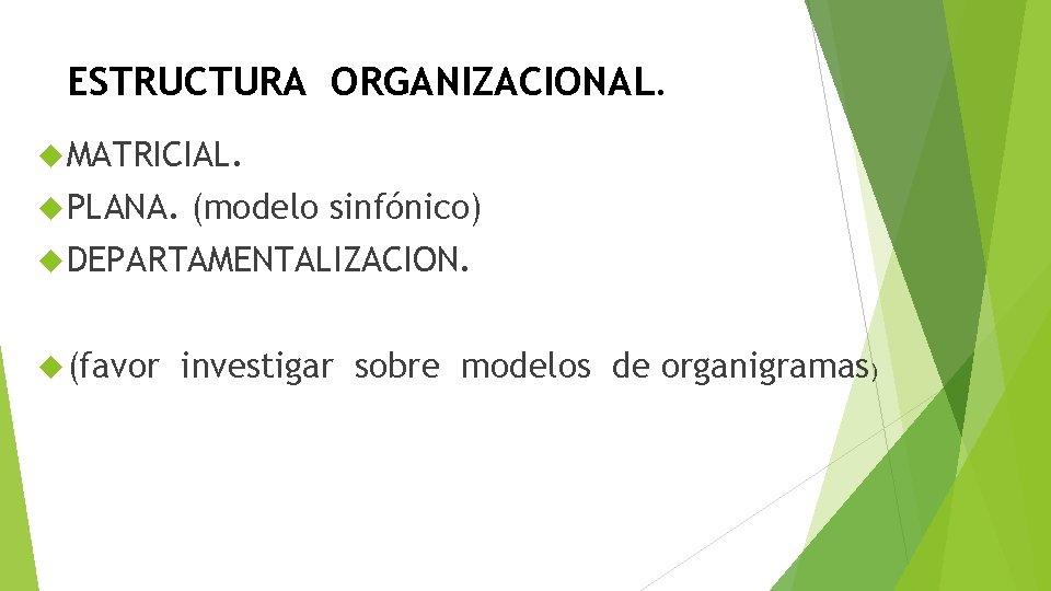 ESTRUCTURA ORGANIZACIONAL. MATRICIAL. PLANA. (modelo sinfónico) DEPARTAMENTALIZACION. (favor investigar sobre modelos de organigramas)