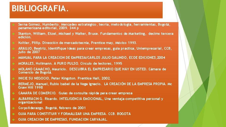 BIBLIOGRAFIA. Serna Gómez, Humberto. Mercadeo estratégico, teoría, metodología, herramientas, Bogotá, panamericana editorial, 2009. 344