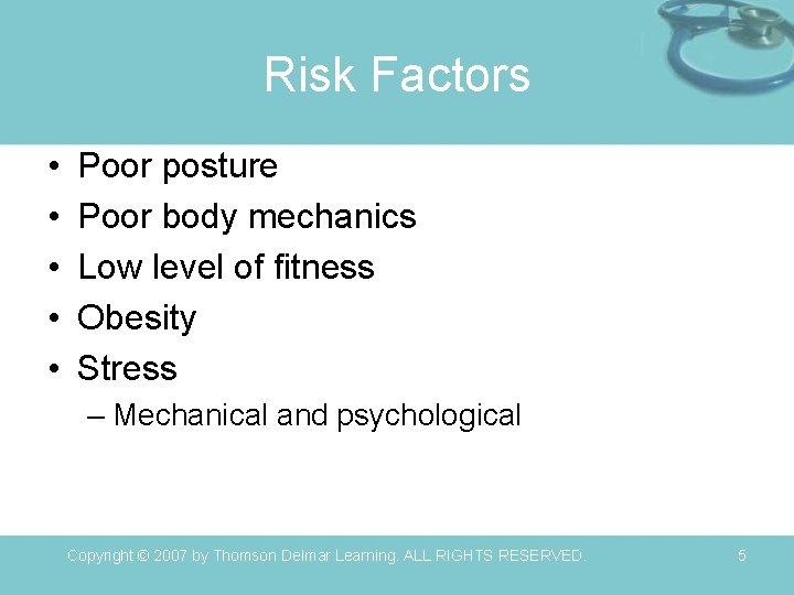Risk Factors • • • Poor posture Poor body mechanics Low level of fitness