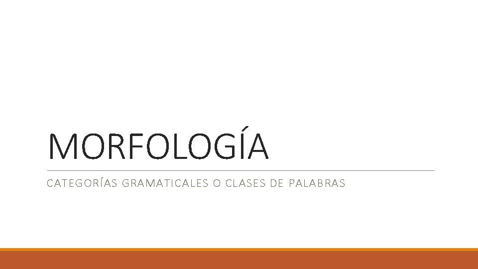 MORFOLOGÍA CATEGORÍAS GRAMATICALES O CLASES DE PALABRAS