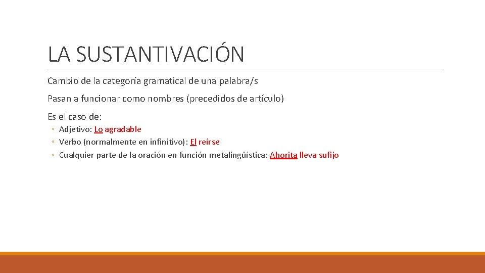 LA SUSTANTIVACIÓN Cambio de la categoría gramatical de una palabra/s Pasan a funcionar como