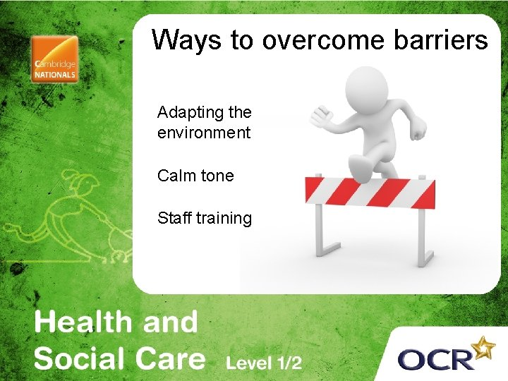 Ways to overcome barriers Adapting the environment Calm tone Staff training
