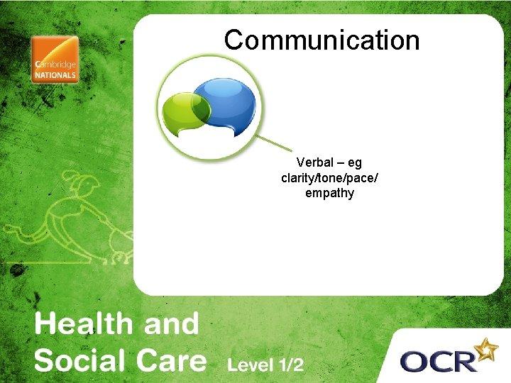 Communication Verbal – eg clarity/tone/pace/ empathy