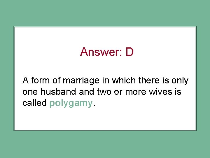 Answer: D A form of marriage in which there is only one husband two