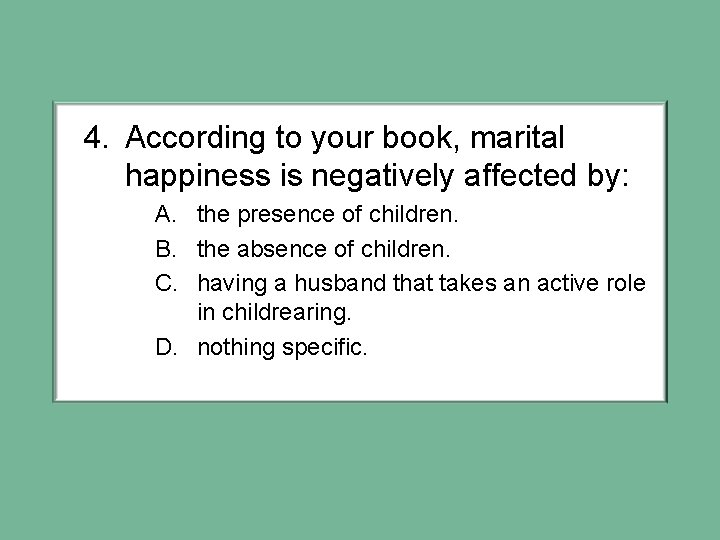 4. According to your book, marital happiness is negatively affected by: A. the presence