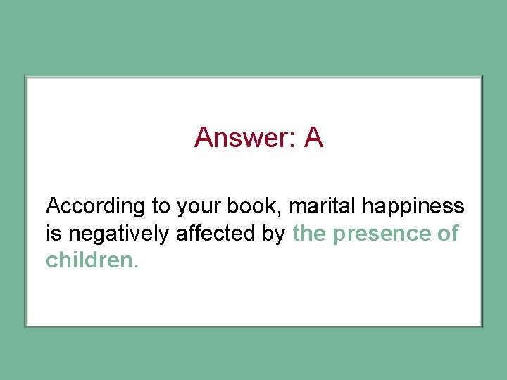 Answer: A According to your book, marital happiness is negatively affected by the presence