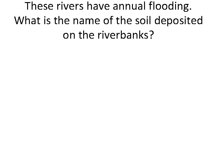 These rivers have annual flooding. What is the name of the soil deposited on
