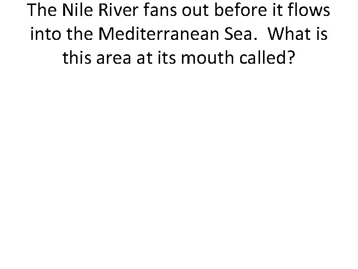 The Nile River fans out before it flows into the Mediterranean Sea. What is