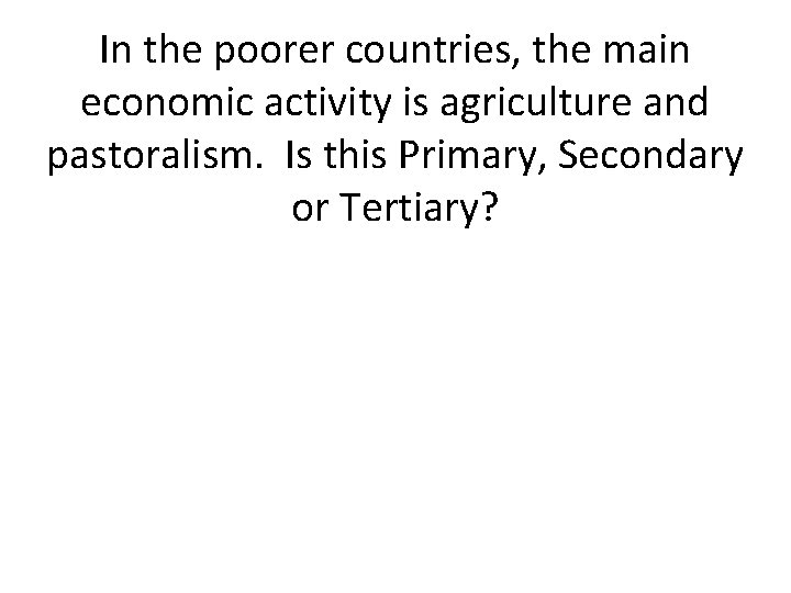 In the poorer countries, the main economic activity is agriculture and pastoralism. Is this
