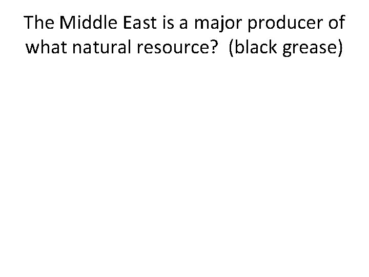 The Middle East is a major producer of what natural resource? (black grease)
