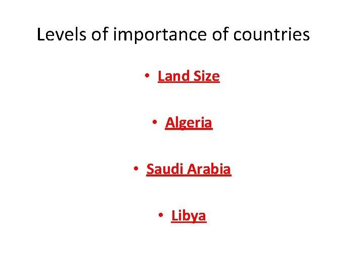 Levels of importance of countries • Land Size • Algeria • Saudi Arabia •
