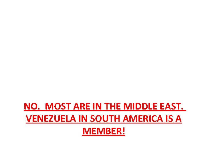 NO. MOST ARE IN THE MIDDLE EAST. VENEZUELA IN SOUTH AMERICA IS A MEMBER!
