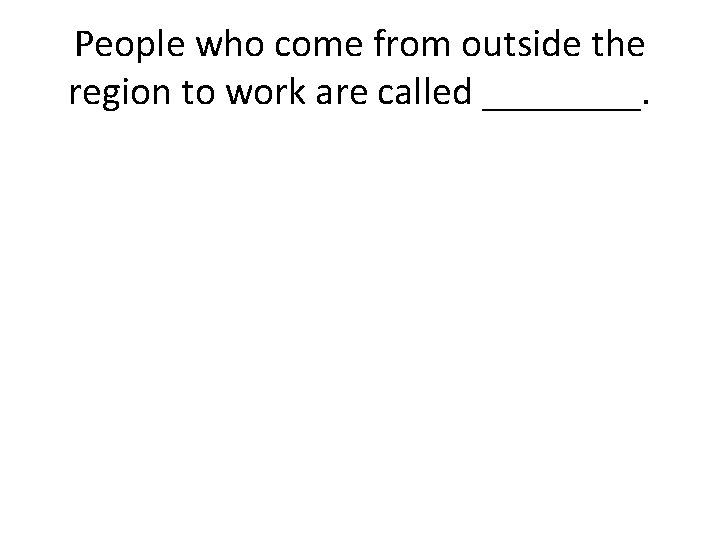 People who come from outside the region to work are called ____.