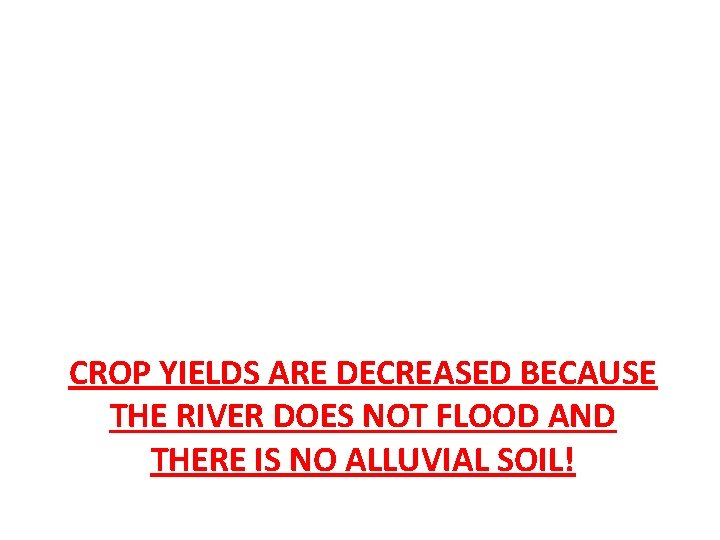 CROP YIELDS ARE DECREASED BECAUSE THE RIVER DOES NOT FLOOD AND THERE IS NO