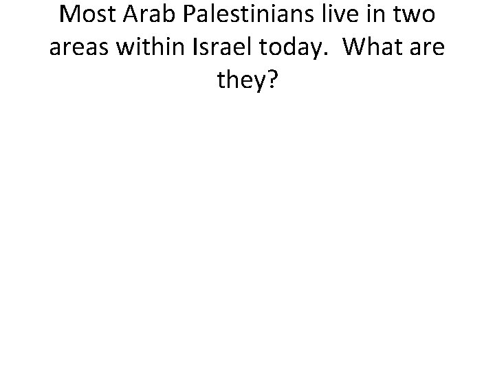 Most Arab Palestinians live in two areas within Israel today. What are they?