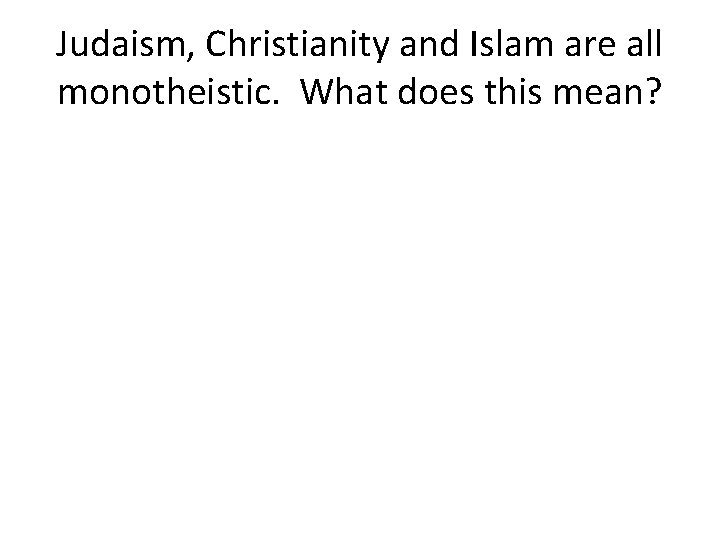 Judaism, Christianity and Islam are all monotheistic. What does this mean?
