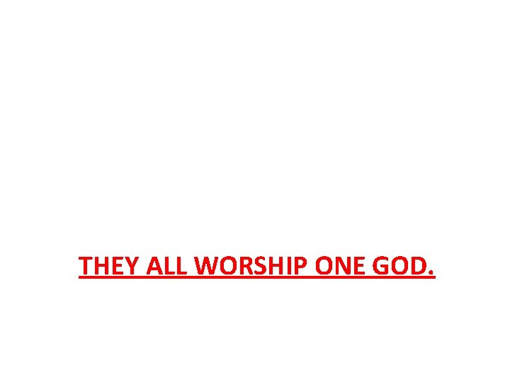 THEY ALL WORSHIP ONE GOD.