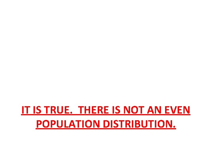 IT IS TRUE. THERE IS NOT AN EVEN POPULATION DISTRIBUTION.