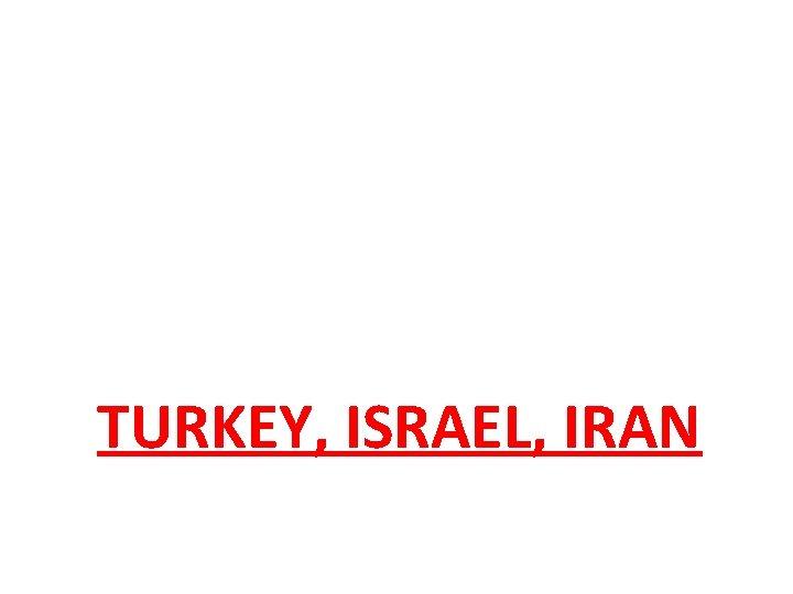 TURKEY, ISRAEL, IRAN