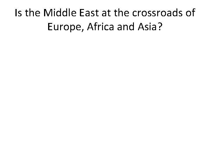 Is the Middle East at the crossroads of Europe, Africa and Asia?