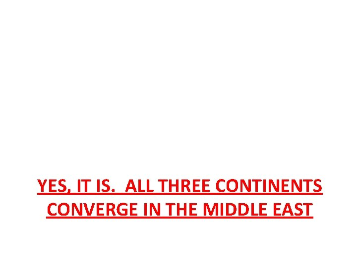 YES, IT IS. ALL THREE CONTINENTS CONVERGE IN THE MIDDLE EAST