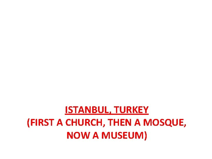 ISTANBUL, TURKEY (FIRST A CHURCH, THEN A MOSQUE, NOW A MUSEUM)