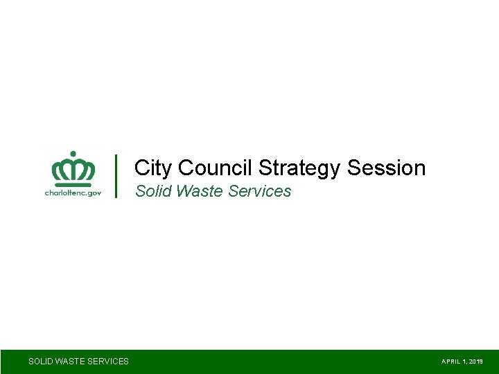 City Council Strategy Session Solid Waste Services SOLID WASTE SERVICES APRIL 1, 2019